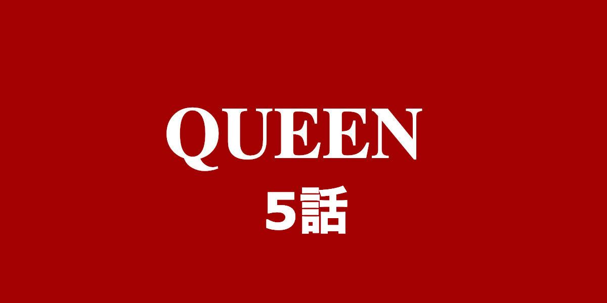 Queen。5話