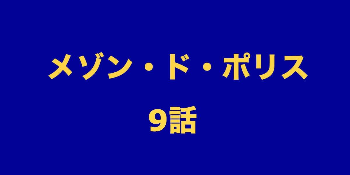 メゾンドポリス9話