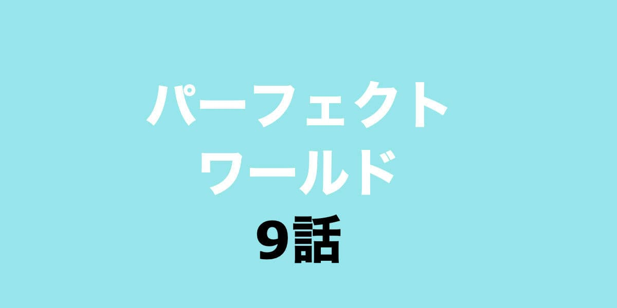 パーフェクトワールド9話