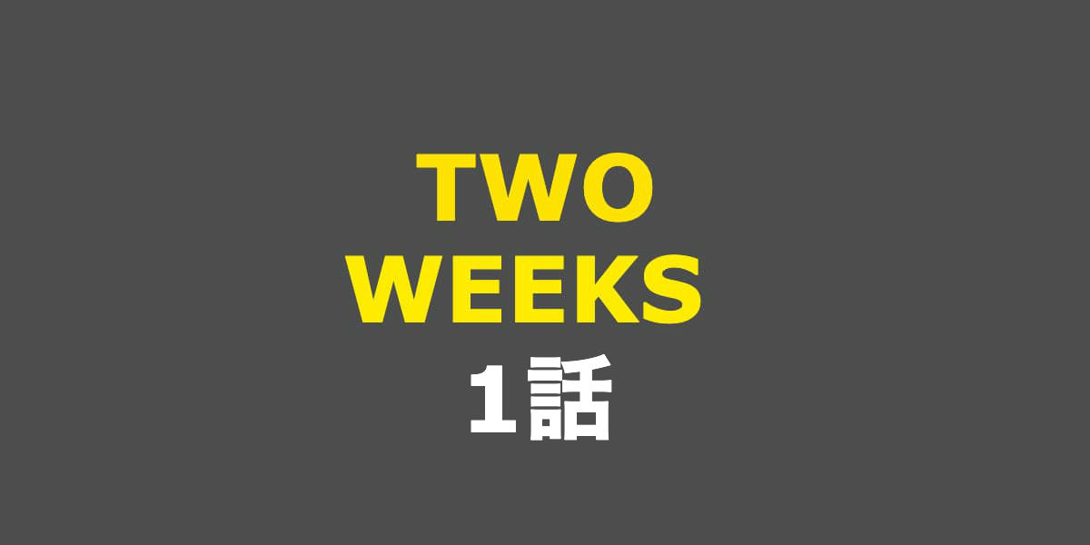 TWO WEEKS。1話