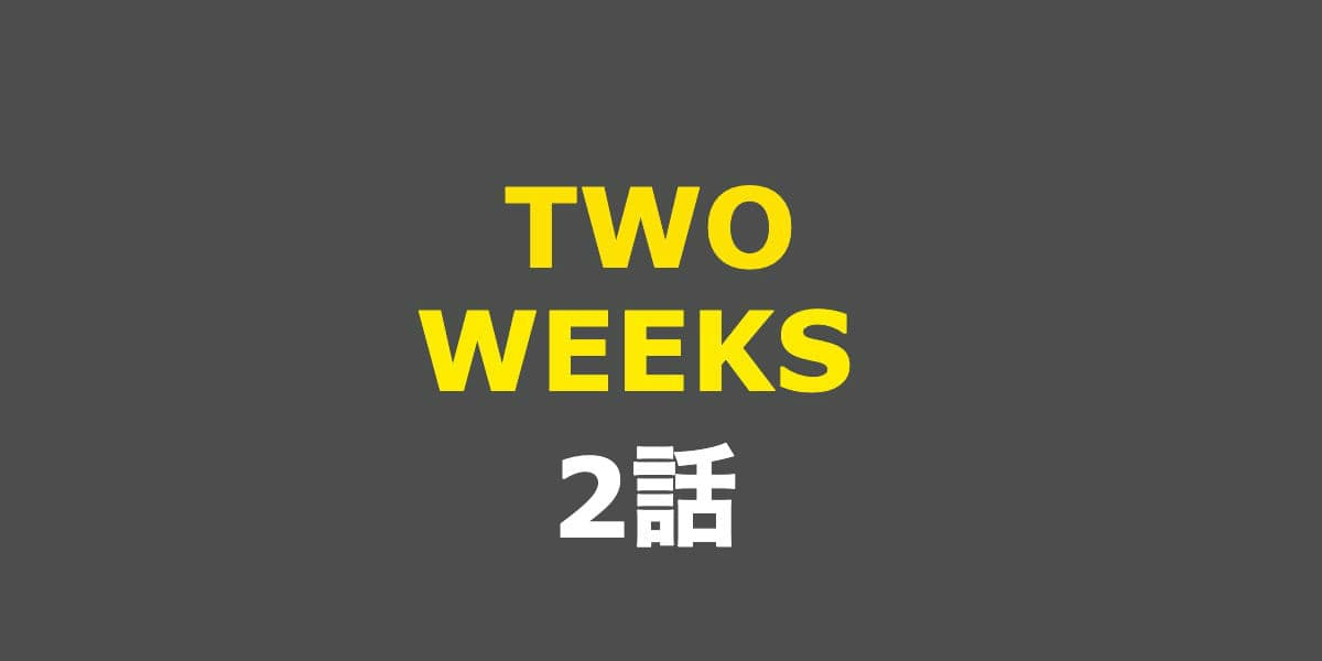 TWO WEEKS。2話