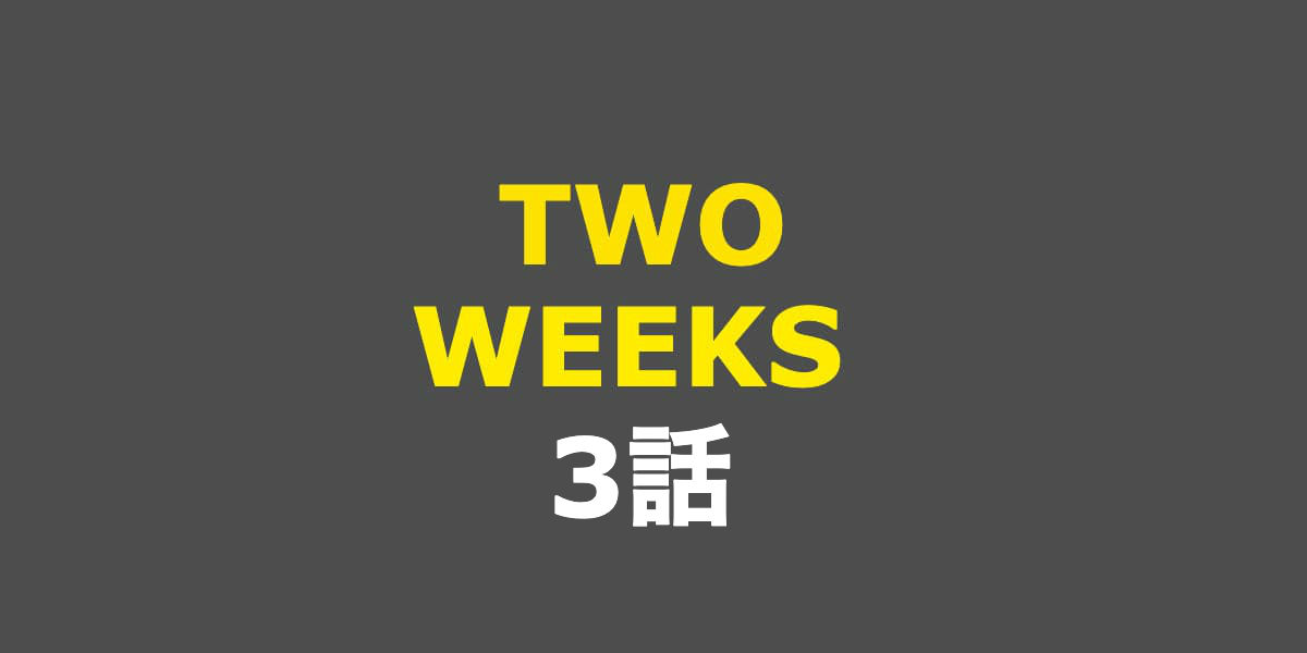 TWO WEEKS。3話