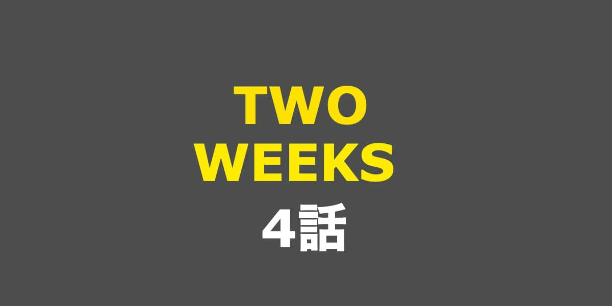 TWO WEEKS。4話