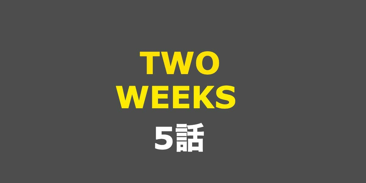 TWO WEEKS。5話