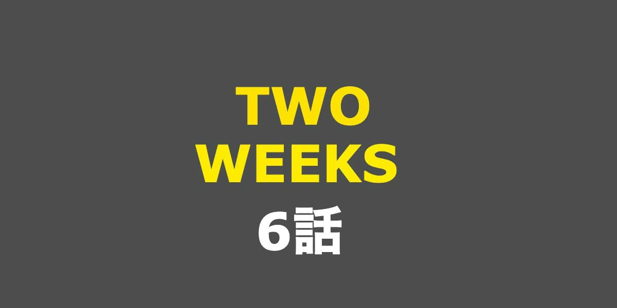 TWO WEEKS。6話