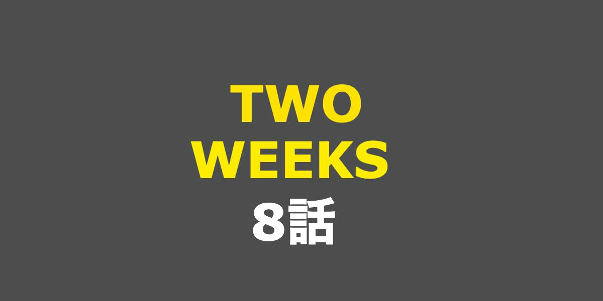 TWO WEEKS。8話