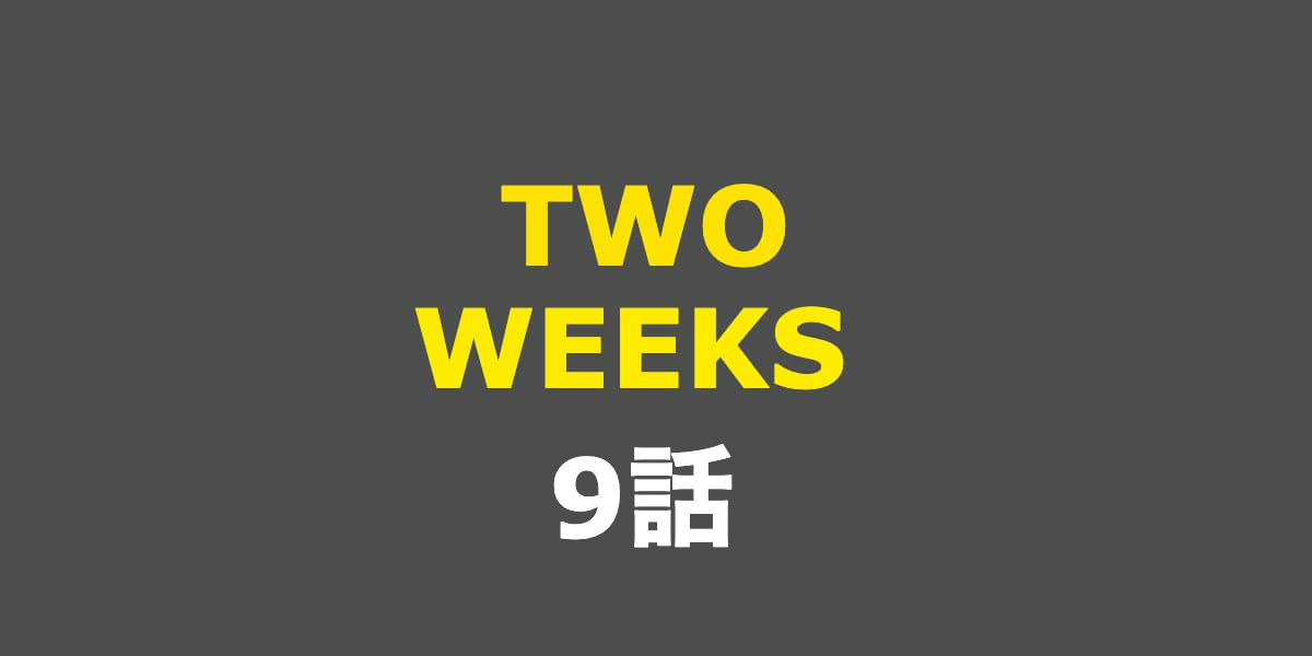 TWO WEEKS。9話