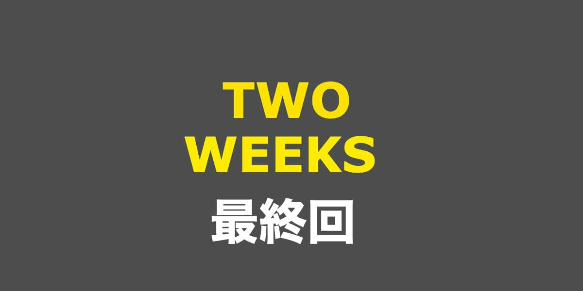 TWO WEEKS。最終回