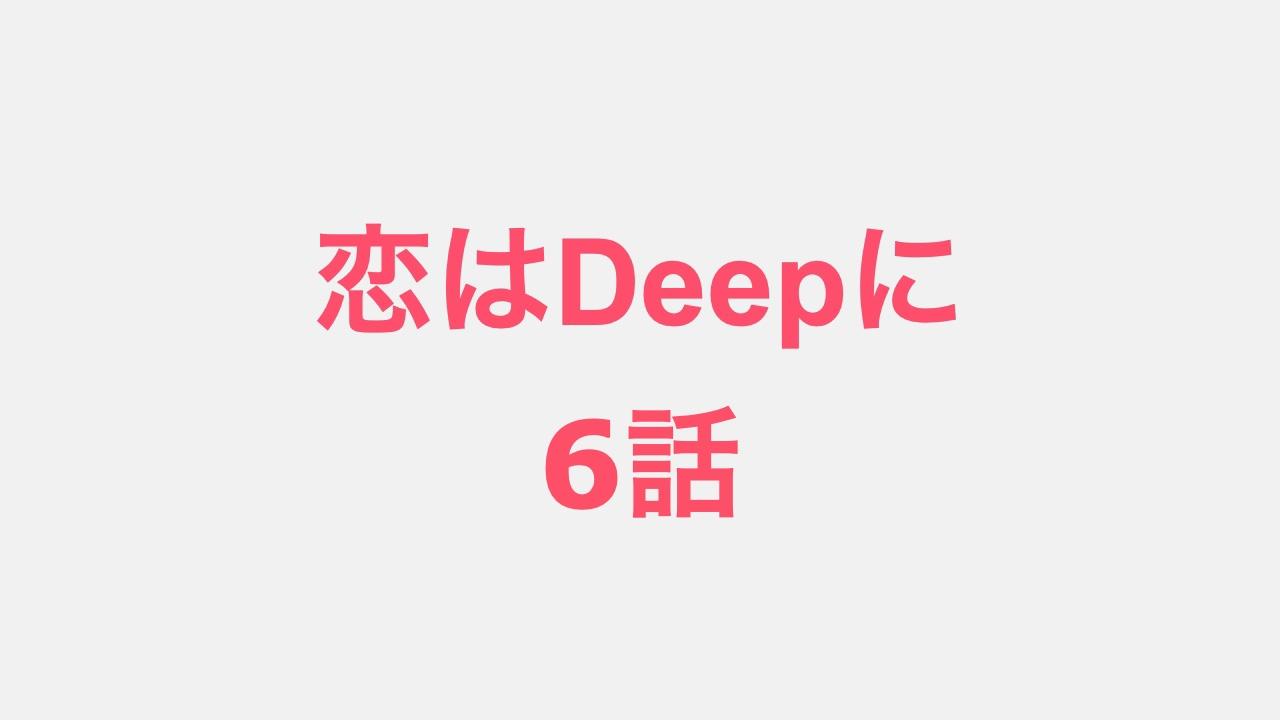 恋はDeepに、6話あらすじ予告動画。キャスト。見逃し配信動画